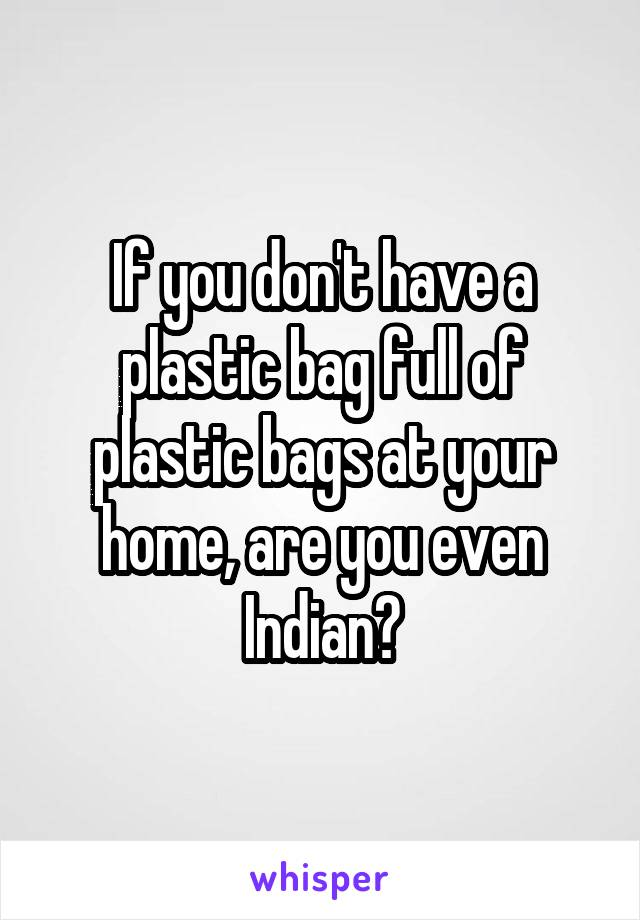 If you don't have a plastic bag full of plastic bags at your home, are you even Indian?