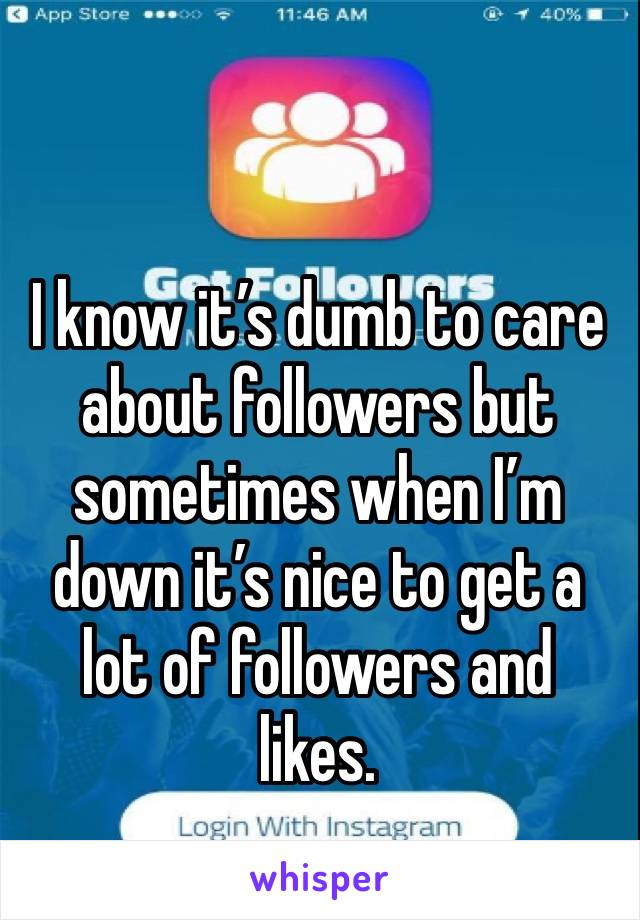 I know it's dumb to care about followers but sometimes when I'm down it's nice to get a lot of followers and likes.