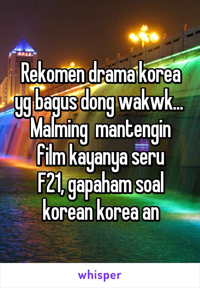 Rekomen drama korea yg bagus dong wakwk...  Malming  mantengin film kayanya seru F21, gapaham soal korean korea an