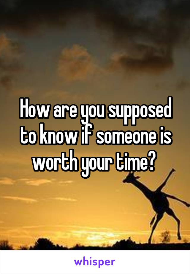 How are you supposed to know if someone is worth your time?