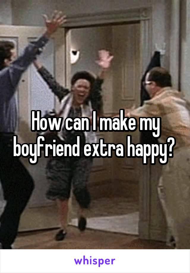 How can I make my boyfriend extra happy?