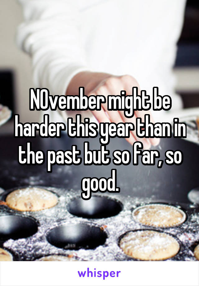 NOvember might be harder this year than in the past but so far, so good.