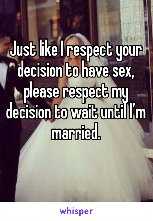 Just like I respect your decision to have sex, please respect my decision to wait until I'm married.