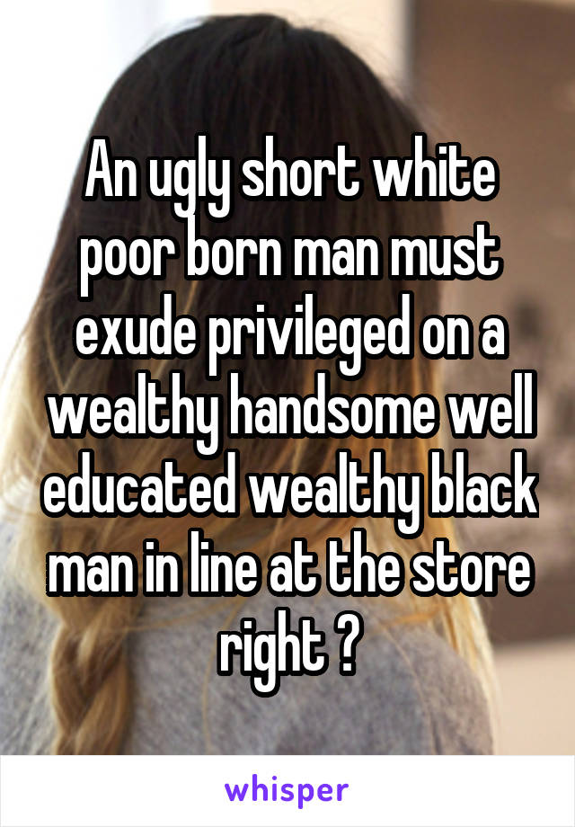 An ugly short white poor born man must exude privileged on a wealthy handsome well educated wealthy black man in line at the store right ?