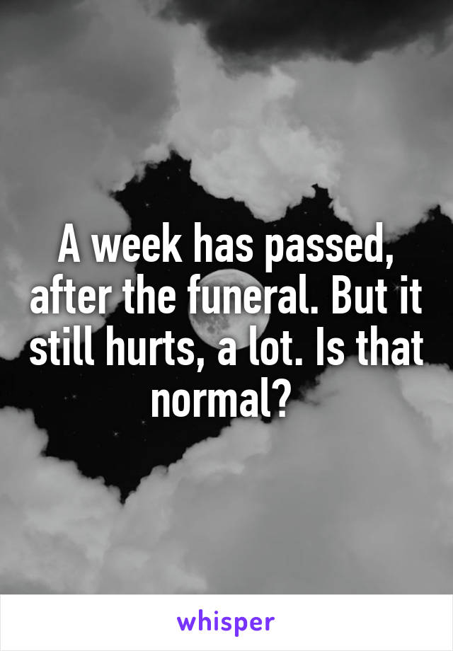 A week has passed, after the funeral. But it still hurts, a lot. Is that normal?