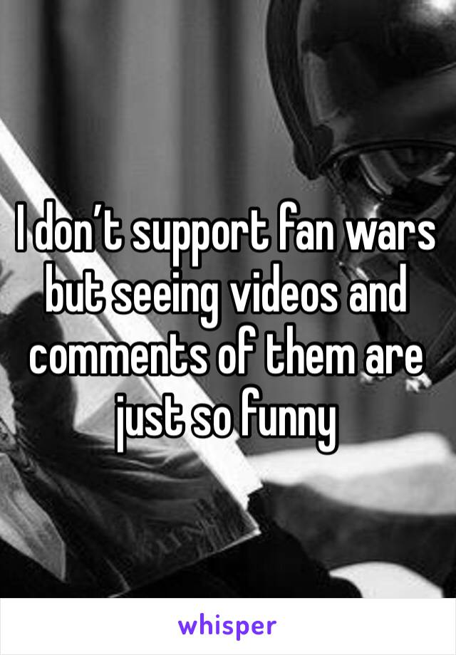 I don't support fan wars but seeing videos and comments of them are just so funny