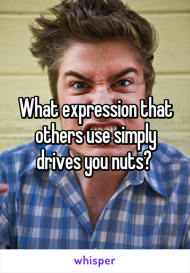 What expression that others use simply drives you nuts?