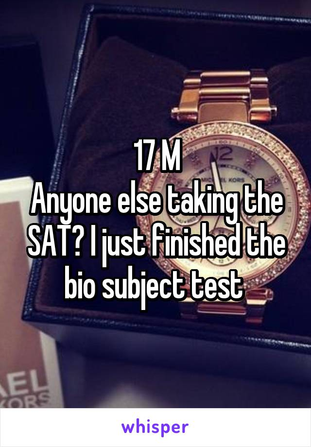 17 M Anyone else taking the SAT? I just finished the bio subject test