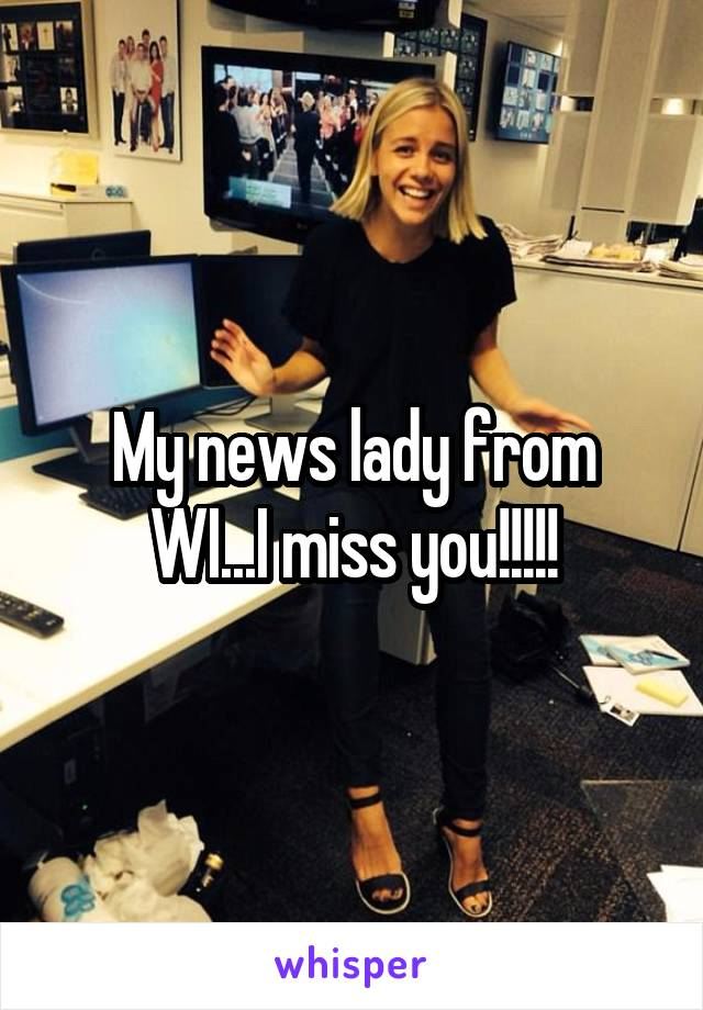 My news lady from WI...I miss you!!!!!