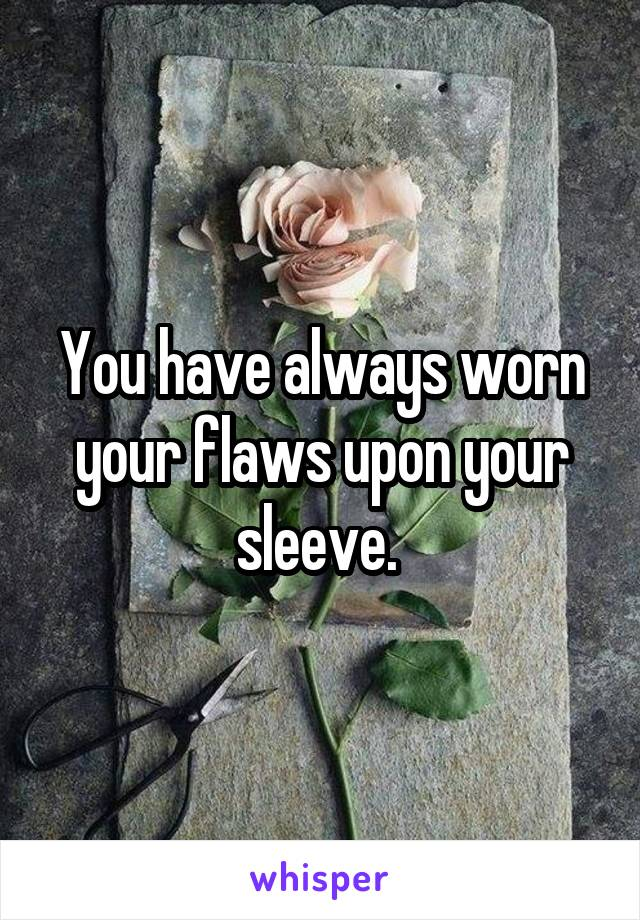 You have always worn your flaws upon your sleeve.