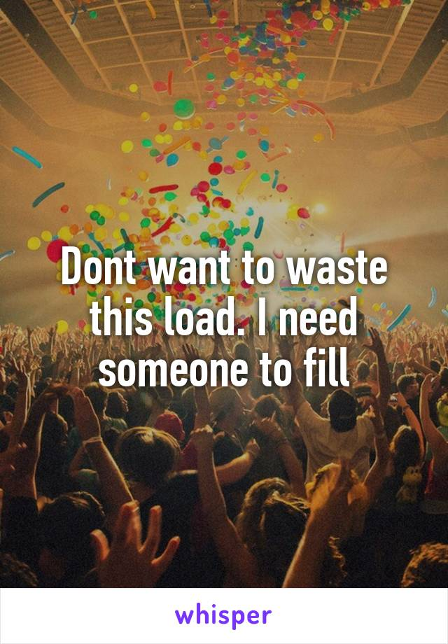 Dont want to waste this load. I need someone to fill