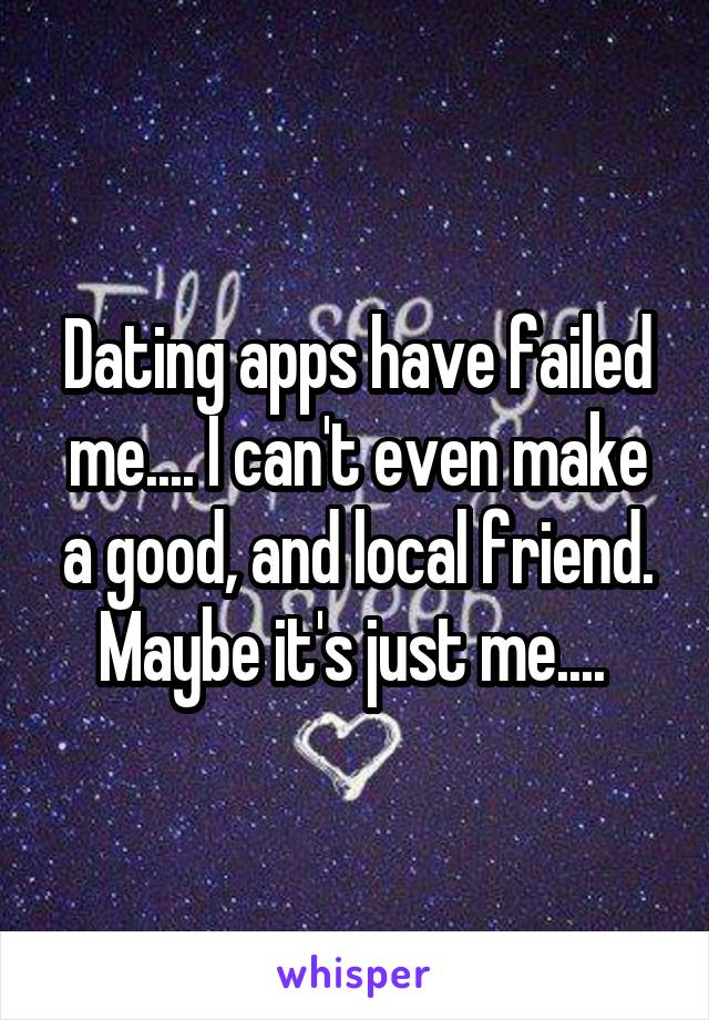 Dating apps have failed me.... I can't even make a good, and local friend. Maybe it's just me....