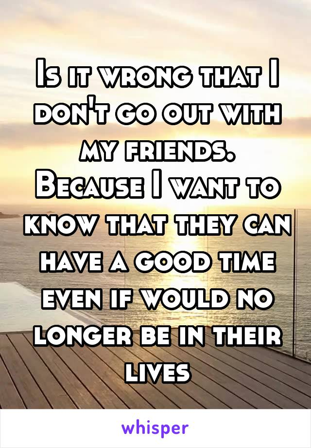 Is it wrong that I don't go out with my friends. Because I want to know that they can have a good time even if would no longer be in their lives