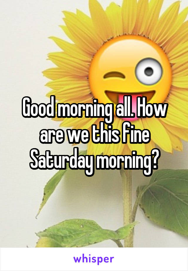 Good morning all. How are we this fine Saturday morning?