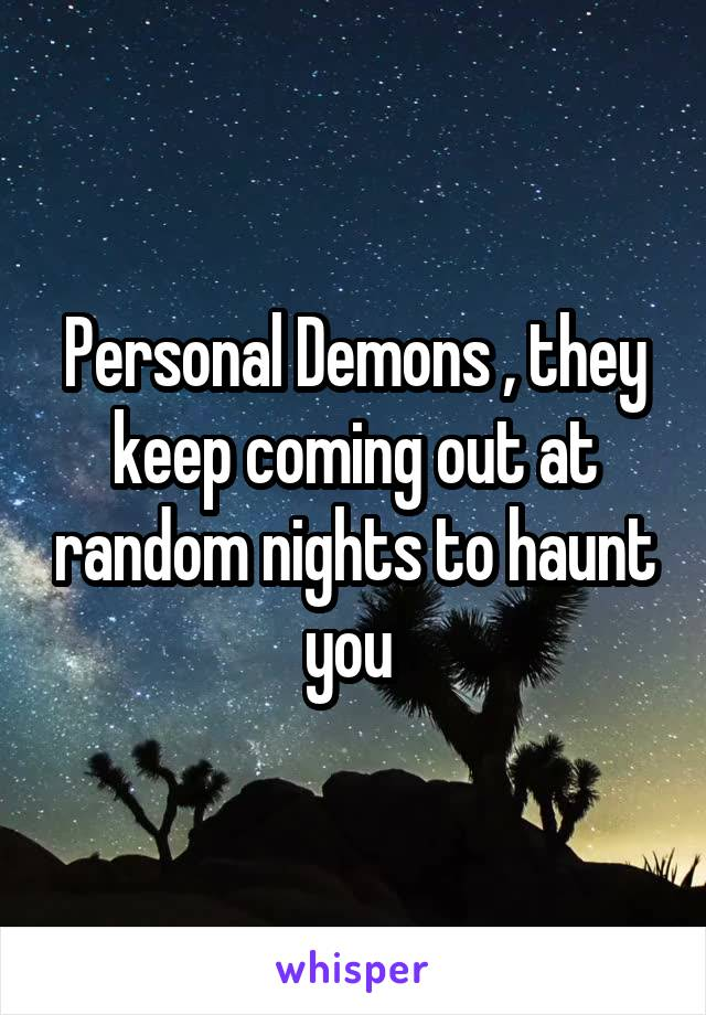 Personal Demons , they keep coming out at random nights to haunt you