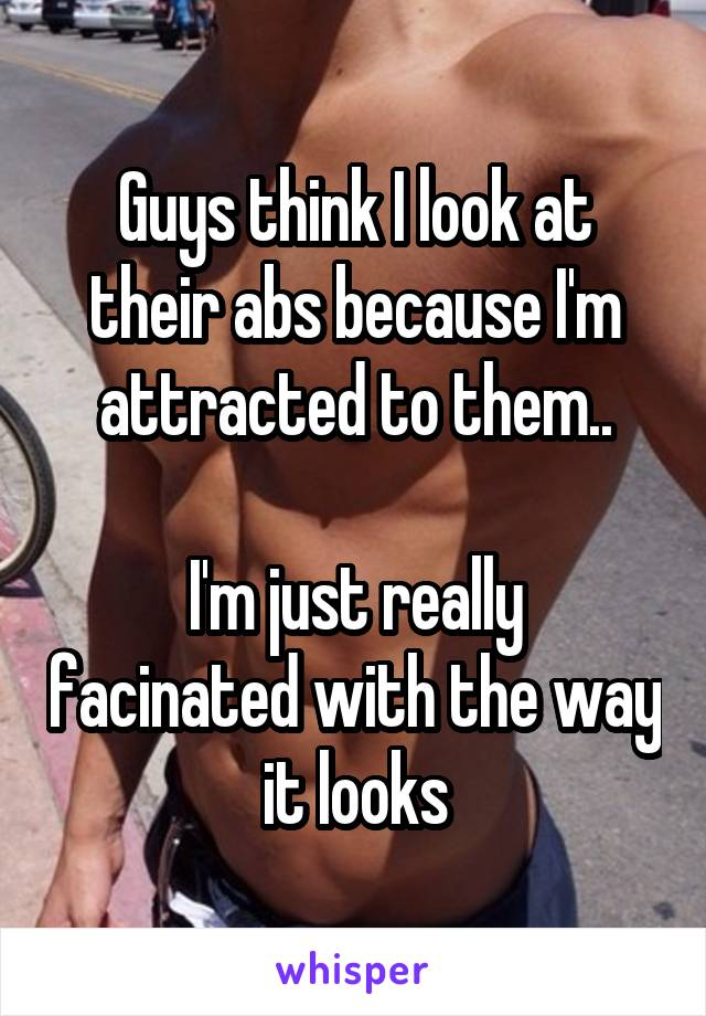 Guys think I look at their abs because I'm attracted to them..  I'm just really facinated with the way it looks