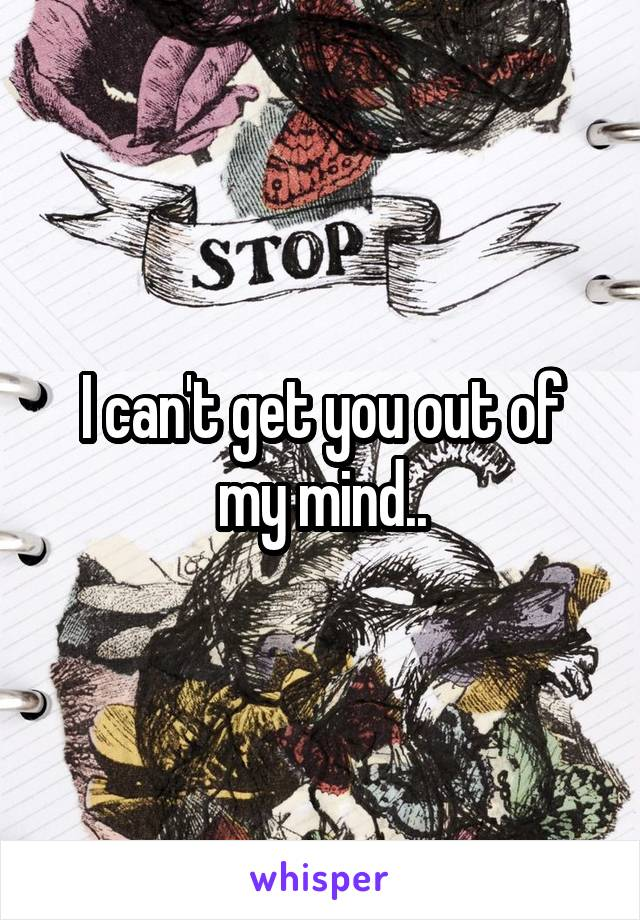 I can't get you out of my mind..