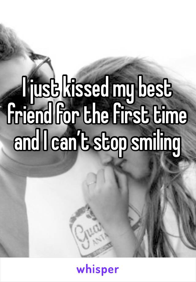I just kissed my best friend for the first time and I can't stop smiling