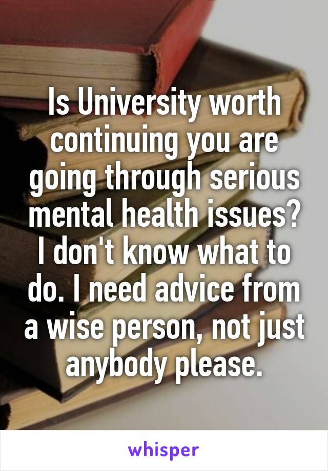 Is University worth continuing you are going through serious mental health issues? I don't know what to do. I need advice from a wise person, not just anybody please.