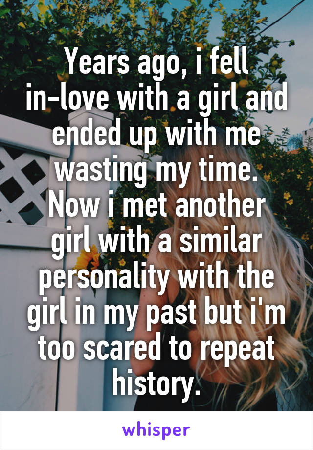 Years ago, i fell in-love with a girl and ended up with me wasting my time. Now i met another girl with a similar personality with the girl in my past but i'm too scared to repeat history.