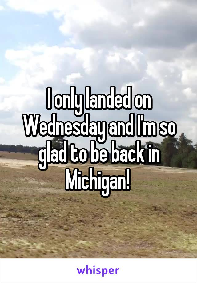 I only landed on Wednesday and I'm so glad to be back in Michigan!