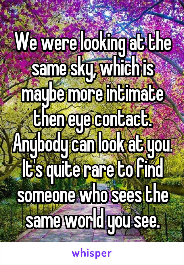 We were looking at the same sky, which is maybe more intimate then eye contact. Anybody can look at you. It's quite rare to find someone who sees the same world you see.