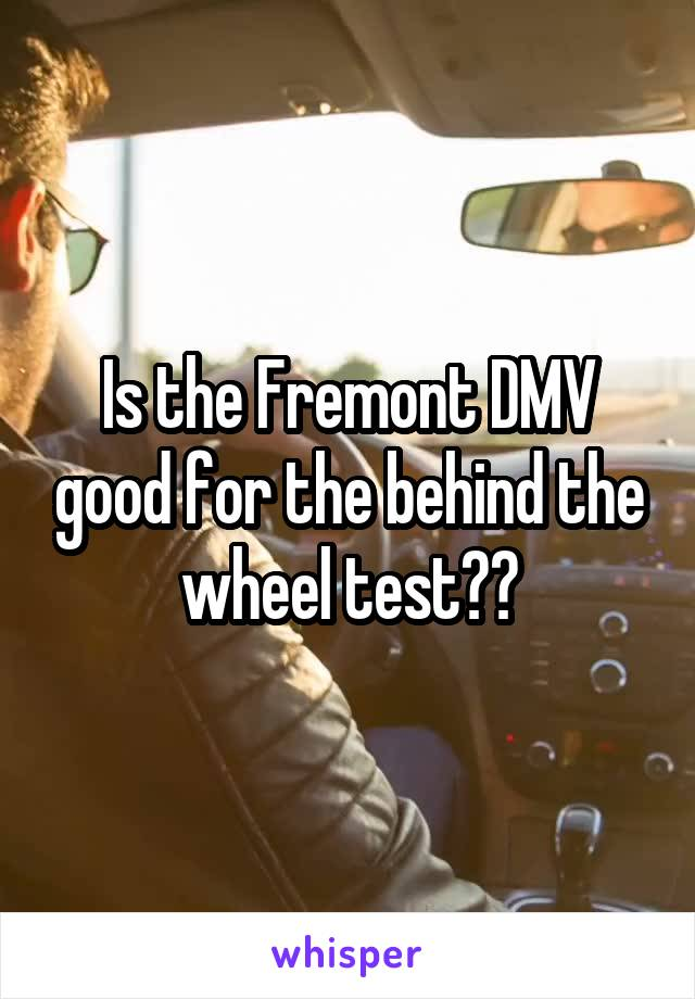 Is the Fremont DMV good for the behind the wheel test??