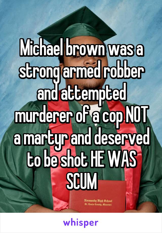 Michael brown was a strong armed robber and attempted murderer of a cop NOT a martyr and deserved to be shot HE WAS SCUM