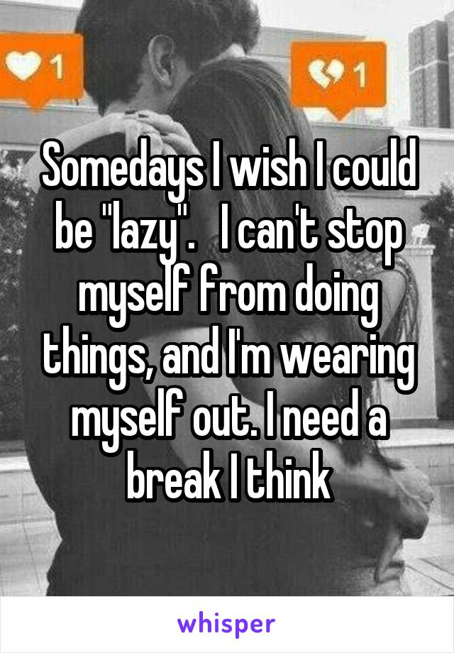 "Somedays I wish I could be ""lazy"".   I can't stop myself from doing things, and I'm wearing myself out. I need a break I think"