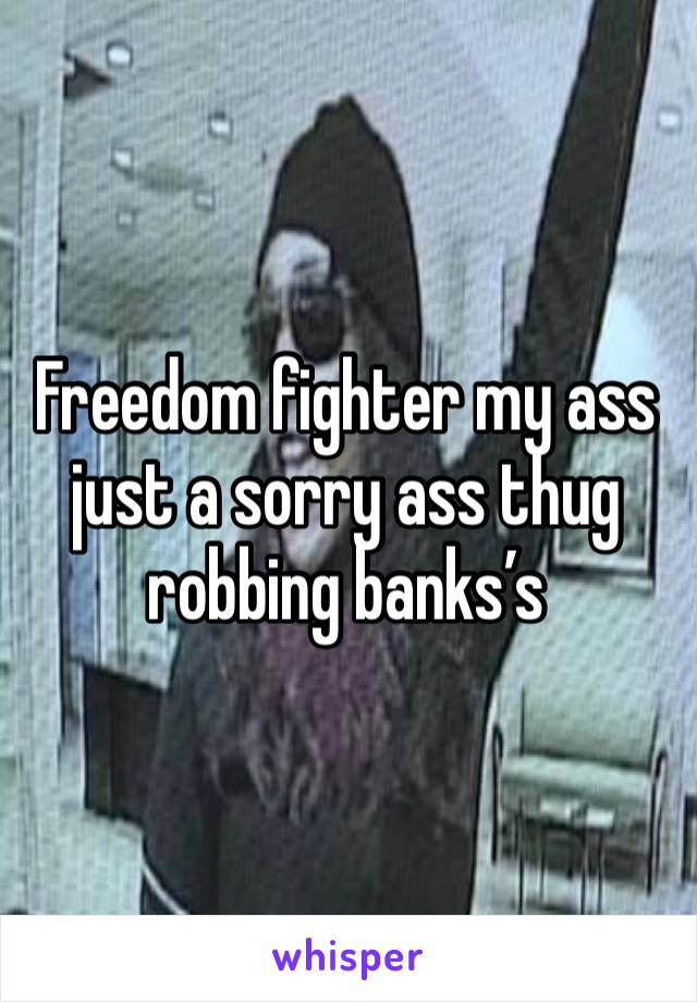 Freedom fighter my ass just a sorry ass thug robbing banks's