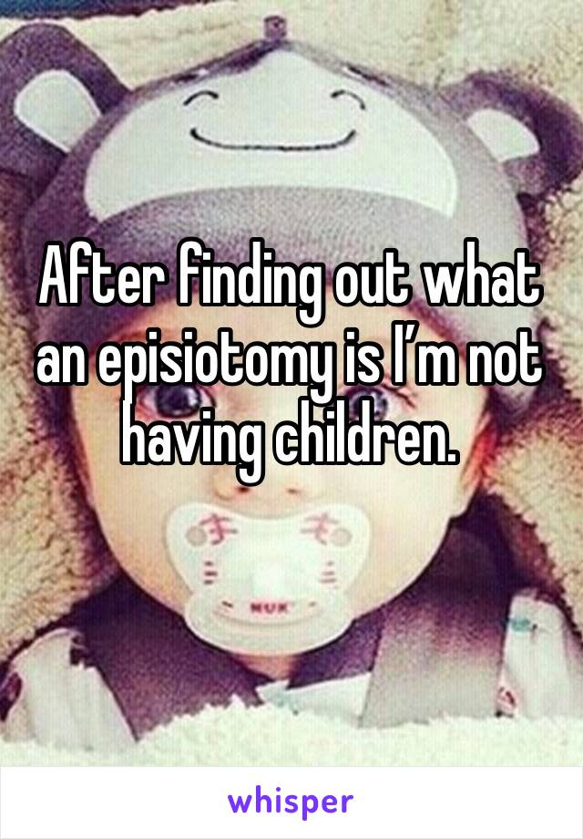 After finding out what an episiotomy is I'm not having children.