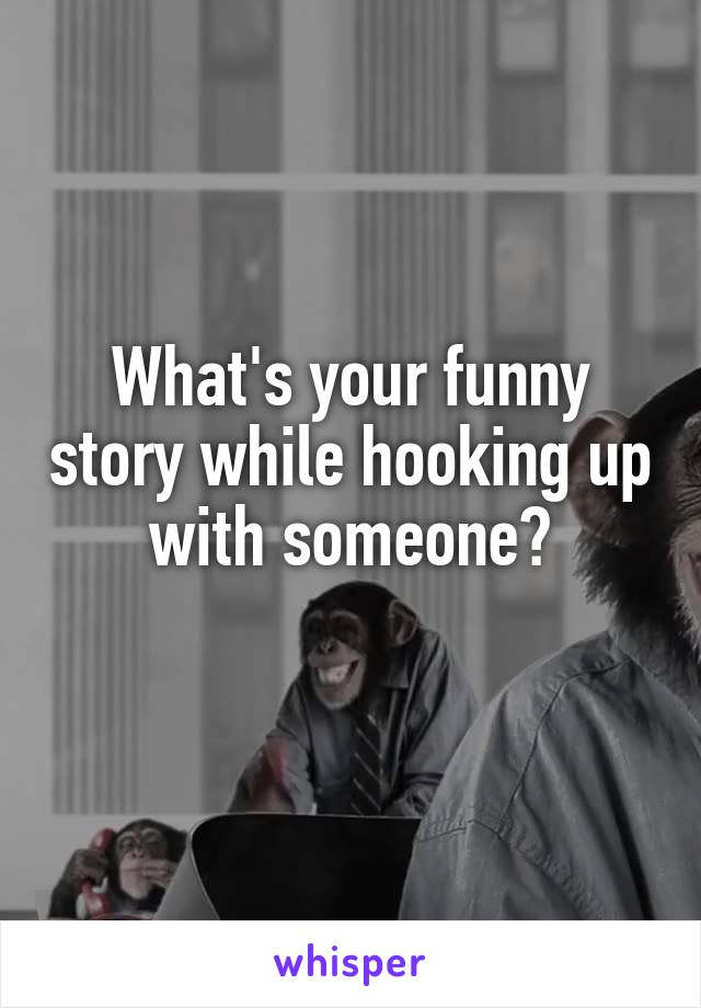 What's your funny story while hooking up with someone?