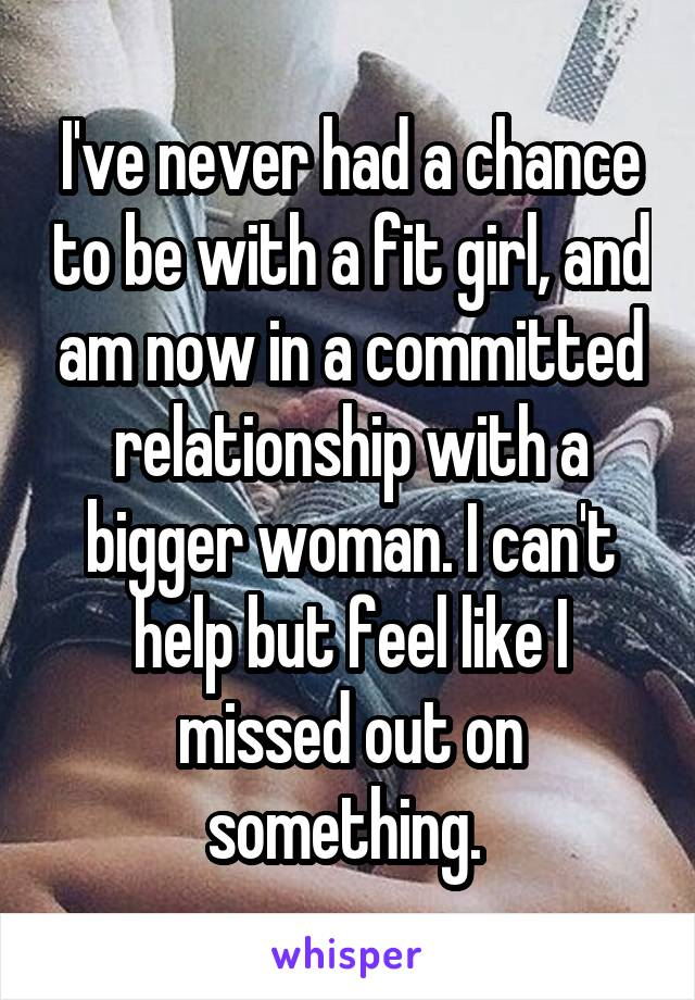 I've never had a chance to be with a fit girl, and am now in a committed relationship with a bigger woman. I can't help but feel like I missed out on something.