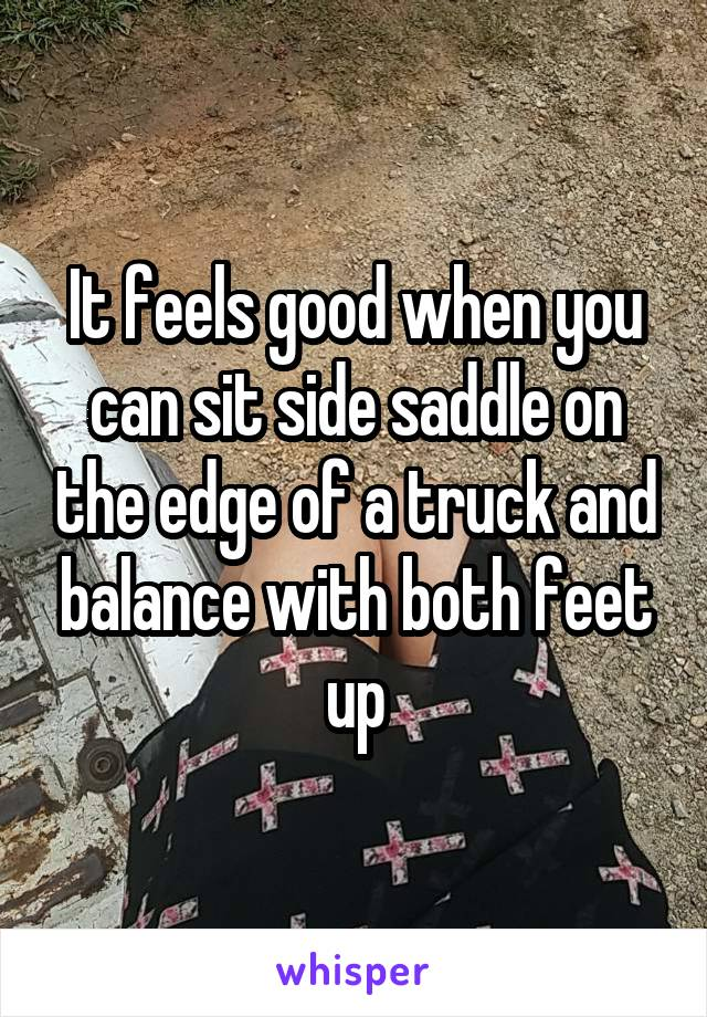 It feels good when you can sit side saddle on the edge of a truck and balance with both feet up