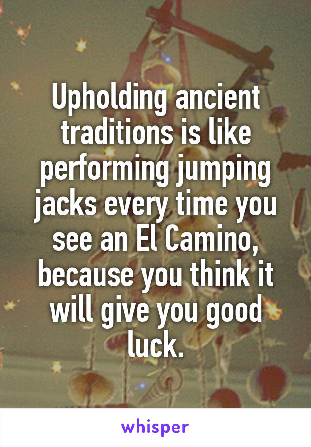 Upholding ancient traditions is like performing jumping jacks every time you see an El Camino, because you think it will give you good luck.
