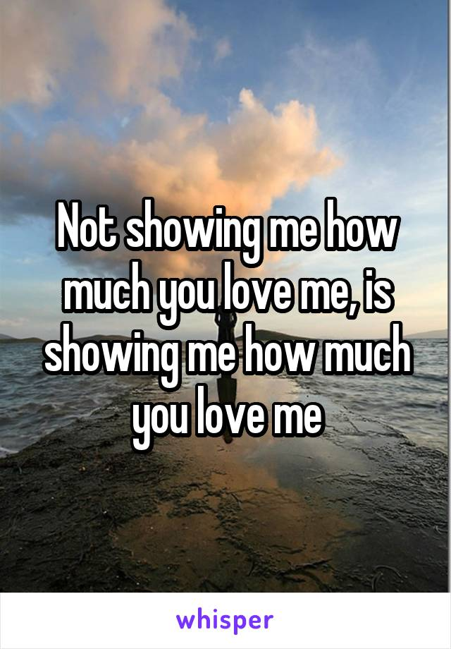 Not showing me how much you love me, is showing me how much you love me