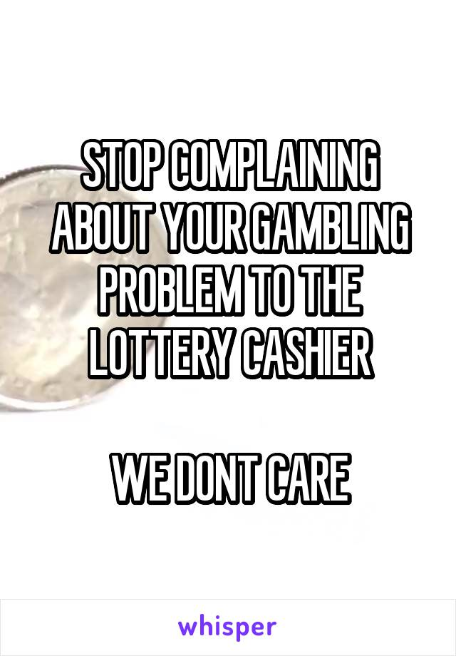STOP COMPLAINING ABOUT YOUR GAMBLING PROBLEM TO THE LOTTERY CASHIER  WE DONT CARE