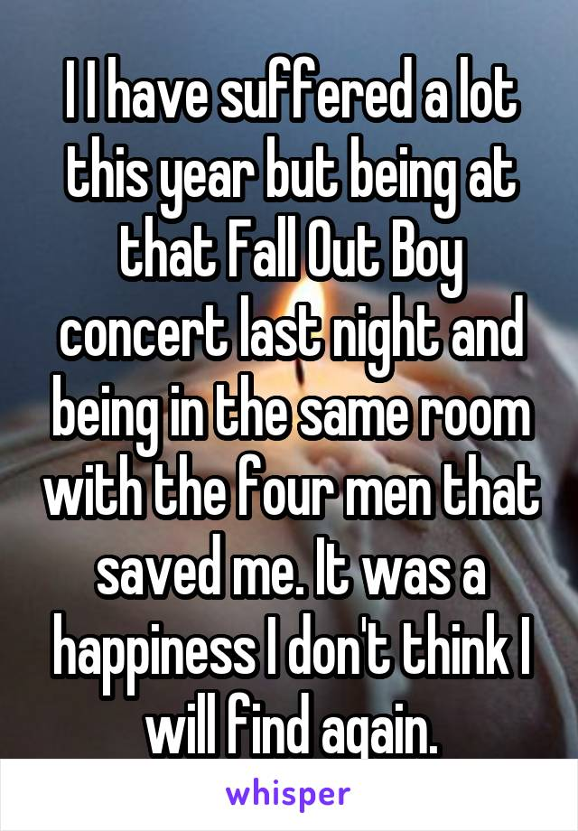 I I have suffered a lot this year but being at that Fall Out Boy concert last night and being in the same room with the four men that saved me. It was a happiness I don't think I will find again.