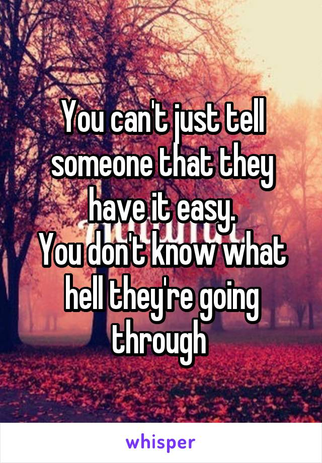 You can't just tell someone that they have it easy. You don't know what hell they're going through