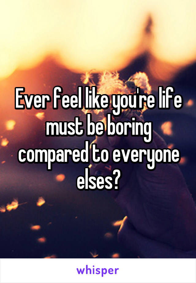 Ever feel like you're life must be boring compared to everyone elses?