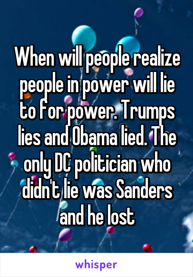 When will people realize people in power will lie to for power. Trumps lies and Obama lied. The only DC politician who didn't lie was Sanders and he lost