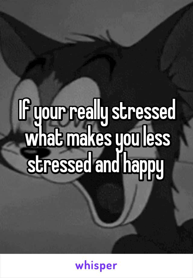 If your really stressed what makes you less stressed and happy