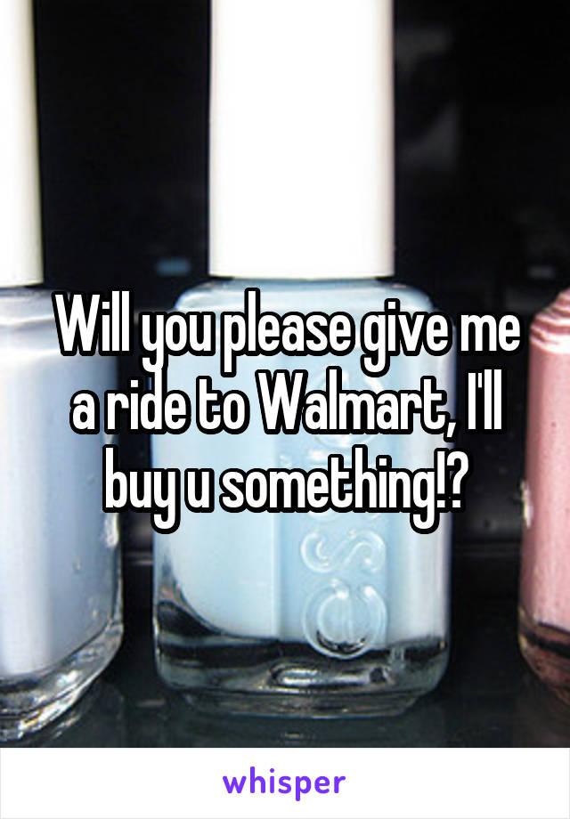 Will you please give me a ride to Walmart, I'll buy u something!?