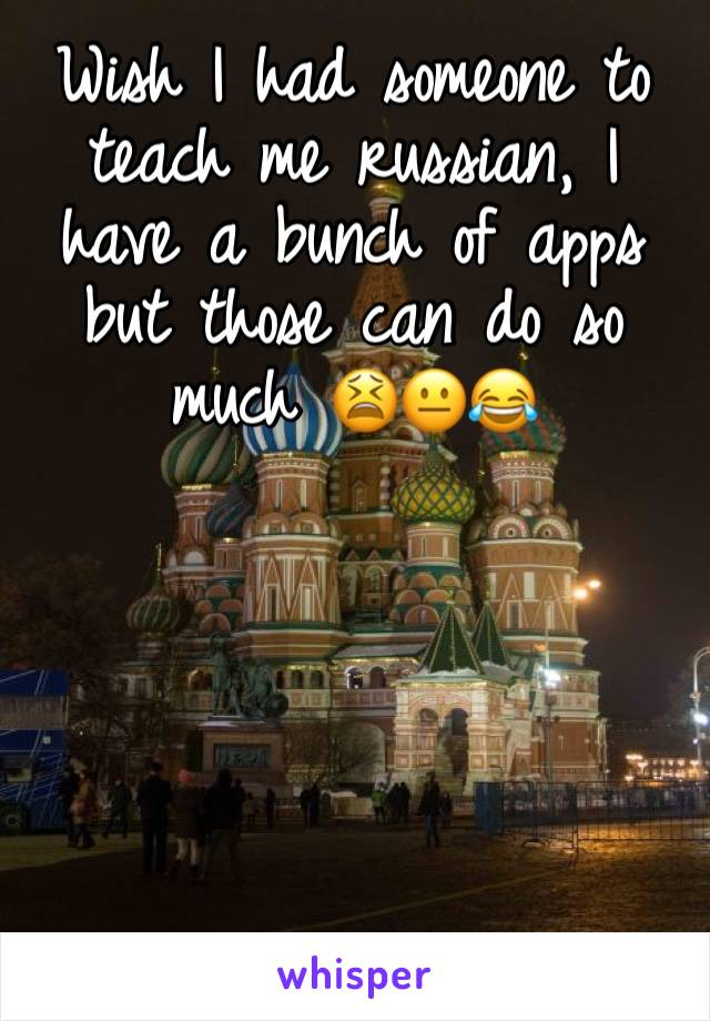 Wish I had someone to teach me russian, I have a bunch of apps but those can do so much 😫😐😂