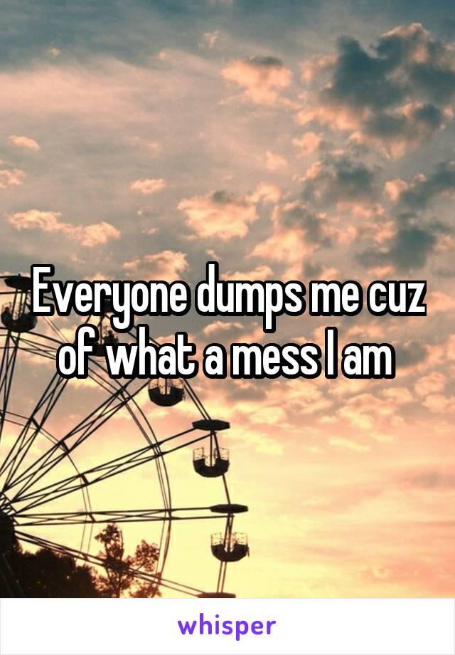 Everyone dumps me cuz of what a mess I am