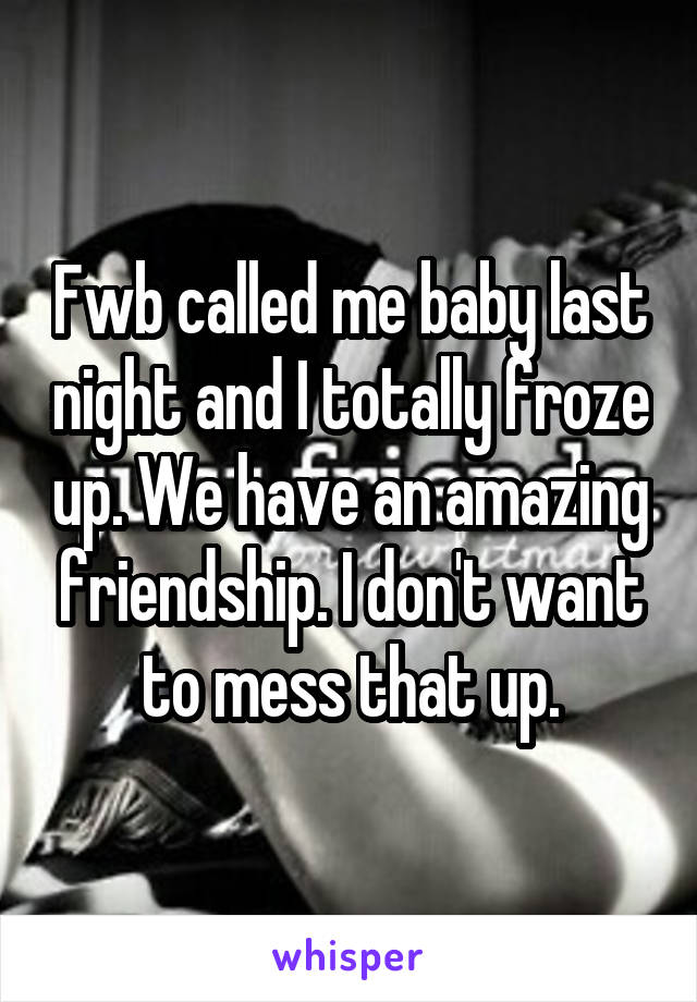 Fwb called me baby last night and I totally froze up. We have an amazing friendship. I don't want to mess that up.