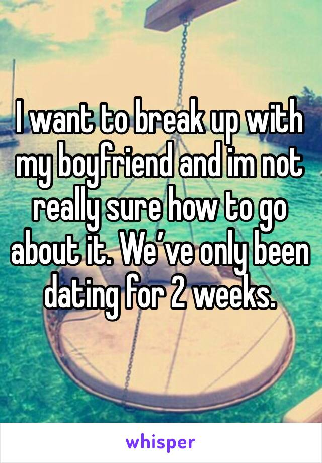 I want to break up with my boyfriend and im not really sure how to go about it. We've only been dating for 2 weeks.