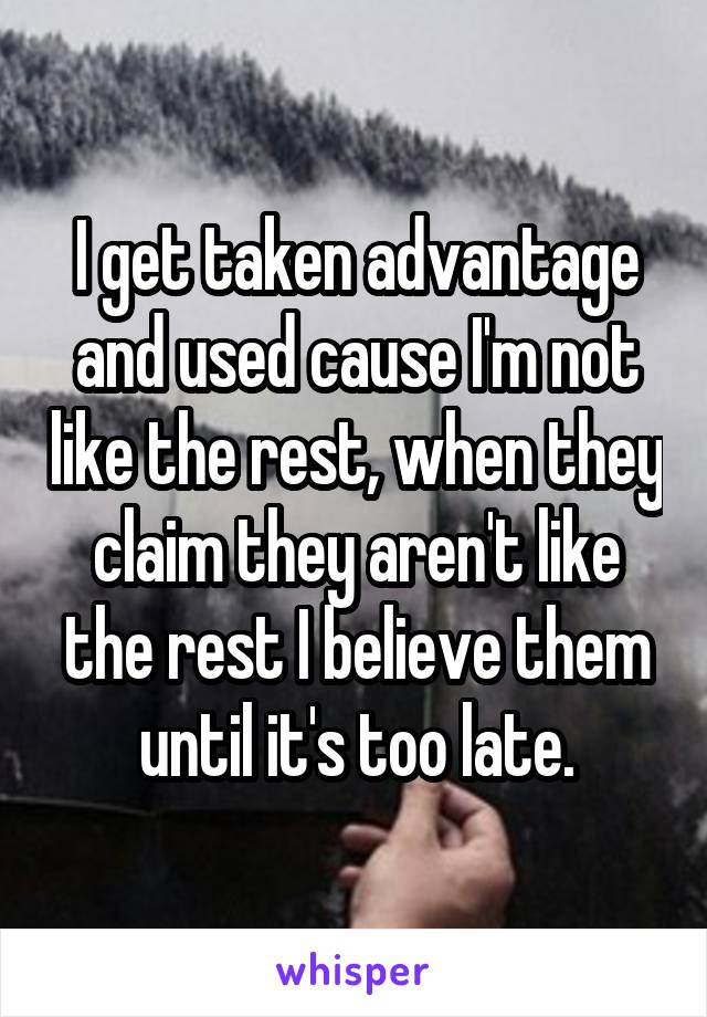 I get taken advantage and used cause I'm not like the rest, when they claim they aren't like the rest I believe them until it's too late.
