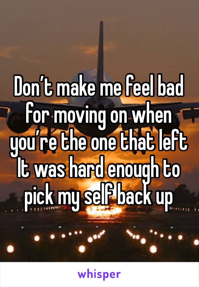 Don't make me feel bad for moving on when you're the one that left  It was hard enough to pick my self back up