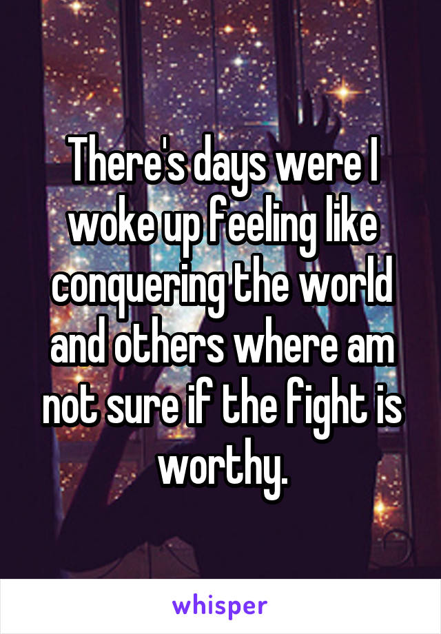 There's days were I woke up feeling like conquering the world and others where am not sure if the fight is worthy.